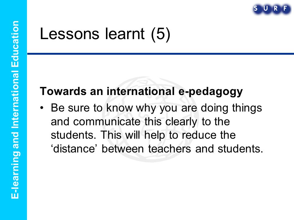 E-learning and International Education Lessons learnt (5) Towards an international e-pedagogy Be sure to know why you are doing things and communicate this clearly to the students.