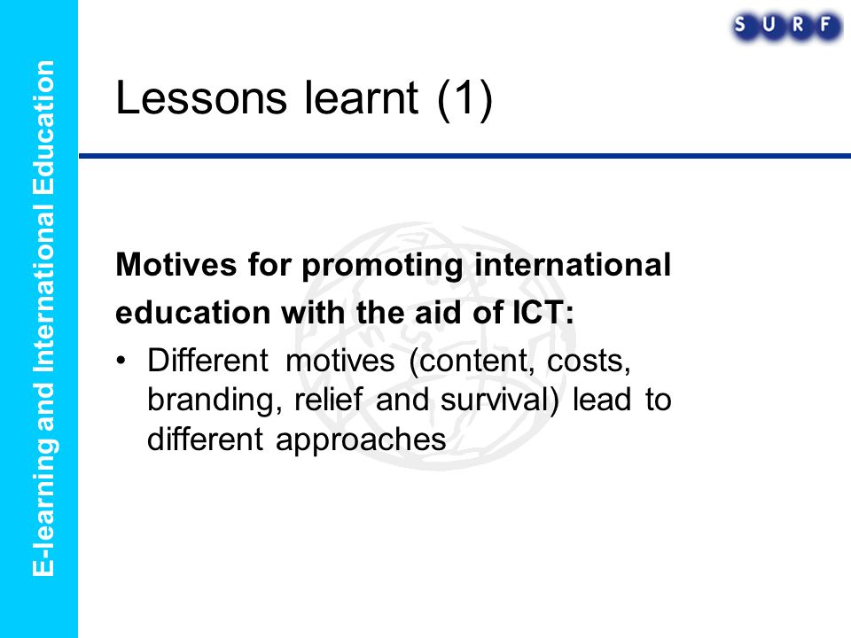 E-learning and International Education Lessons learnt (1) Motives for promoting international education with the aid of ICT: Different motives (content, costs, branding, relief and survival) lead to different approaches