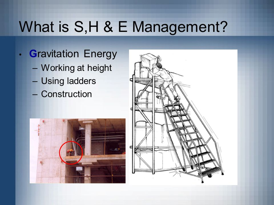 What is S,H & E Management Gravitation Energy –Working at height –Using ladders –Construction