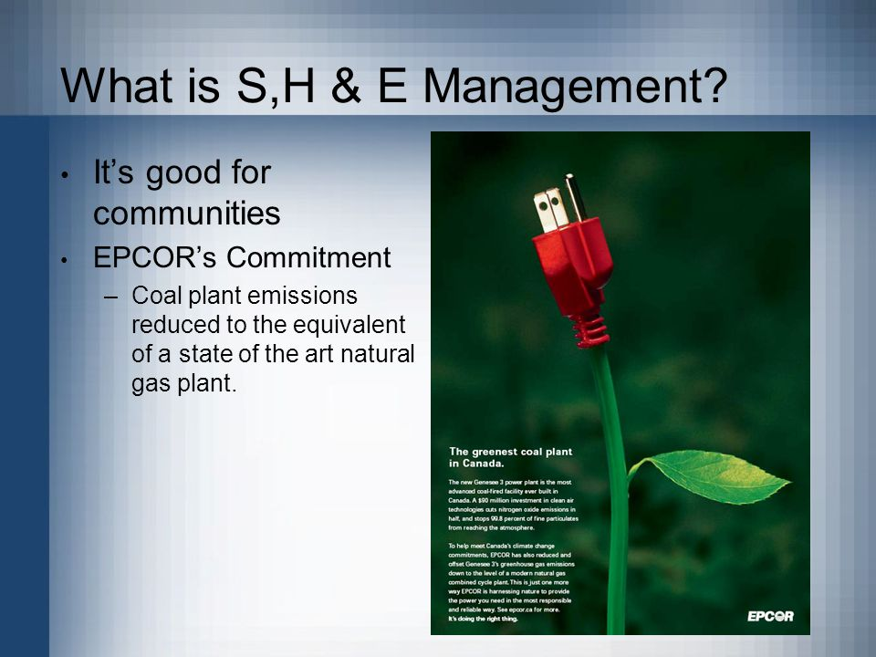 What is S,H & E Management? Chemical Energy –Welding –Manufacturing –Lab testing –Spills –Emissions