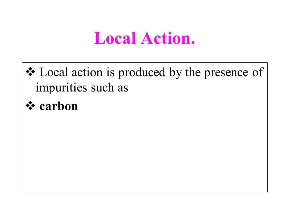 Local Action. Local action is produced by the presence of impurities such as carbon