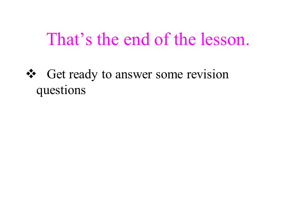 Thats the end of the lesson. Get ready to answer some revision questions