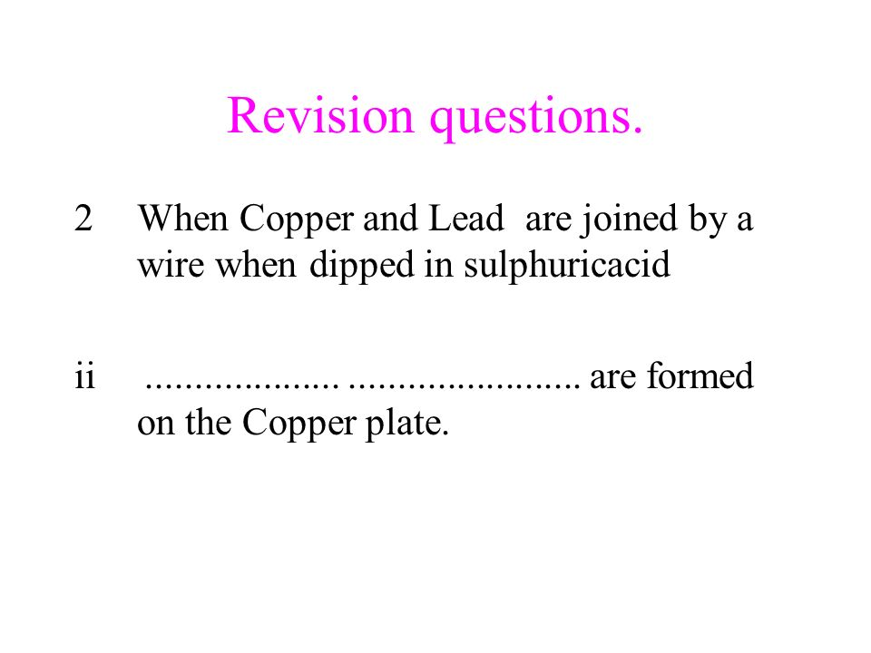 Revision questions. 2When Copper and Lead are joined by a wire when dipped in sulphuricacid ii............................................ are formed