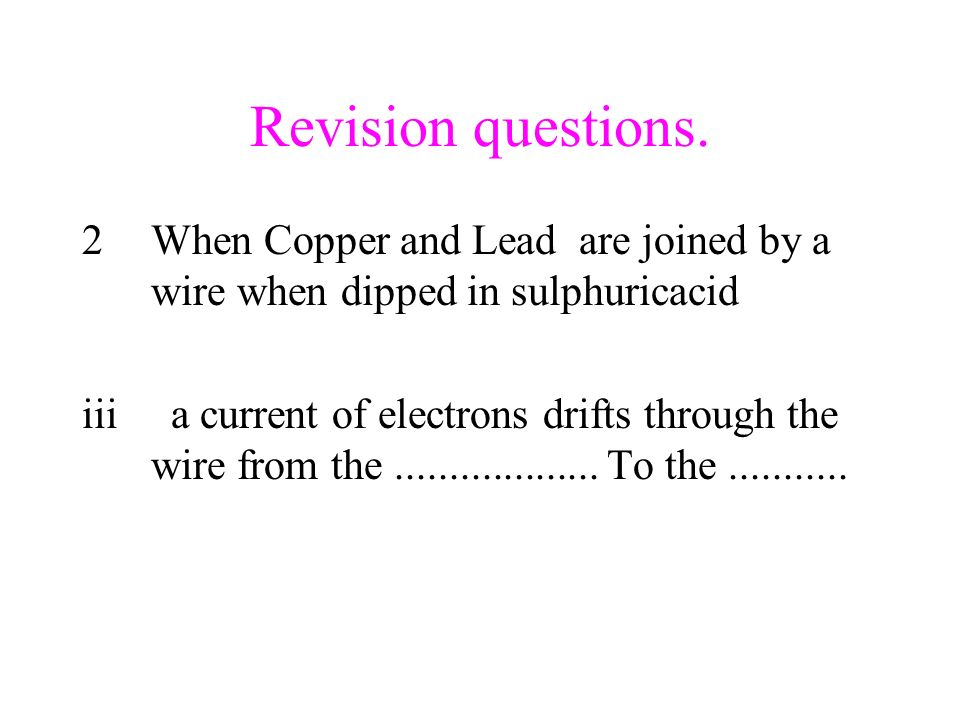 Revision questions. 2When Copper and Lead are joined by a wire when dipped in sulphuricacid iii a current of electrons drifts through the wire from th