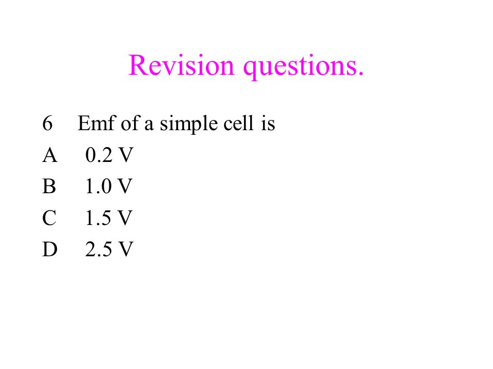 Revision questions. 6Emf of a simple cell is A 0.2 V B 1.0 V C 1.5 V D 2.5 V