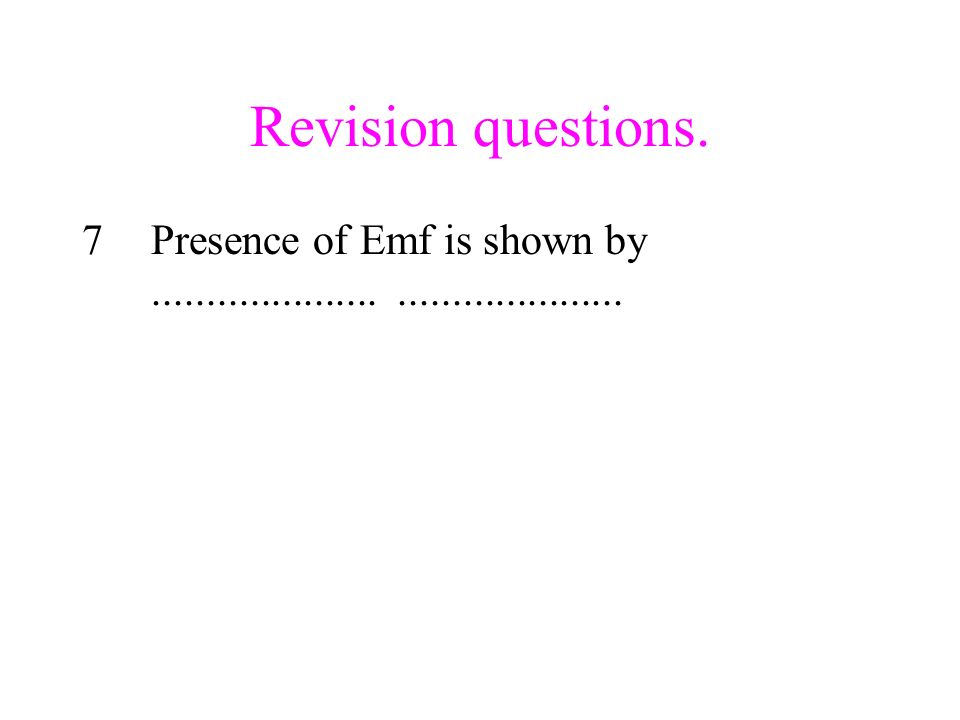 Revision questions. 7Presence of Emf is shown by..........................................