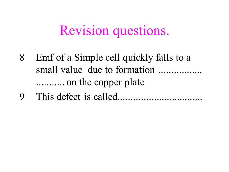Revision questions. 8Emf of a Simple cell quickly falls to a small value due to formation............................ on the copper plate 9This defect