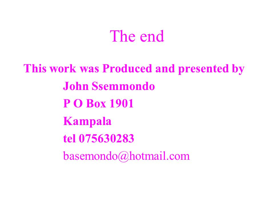 The end This work was Produced and presented by John Ssemmondo P O Box 1901 Kampala tel 075630283 basemondo@hotmail.com