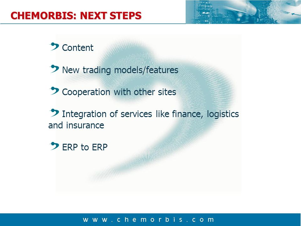 CHEMORBIS: NEXT STEPS Content New trading models/features Cooperation with other sites Integration of services like finance, logistics and insurance ERP to ERP