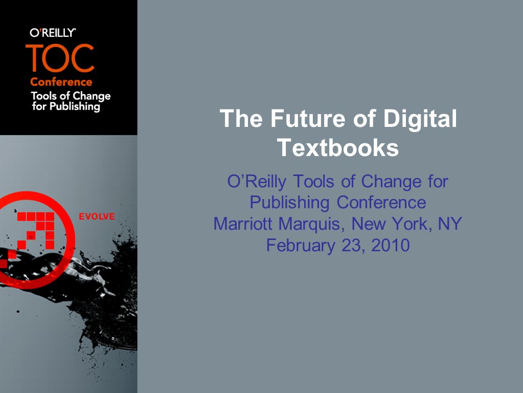 OReilly Tools of Change for Publishing Conference Marriott Marquis, New York, NY February 23, 2010 The Future of Digital Textbooks