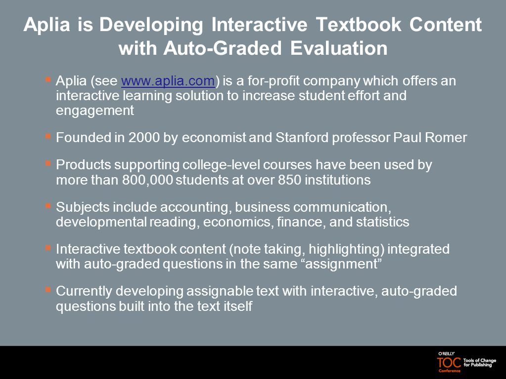 Aplia is Developing Interactive Textbook Content with Auto-Graded Evaluation Aplia (see www.aplia.com) is a for-profit company which offers an interac