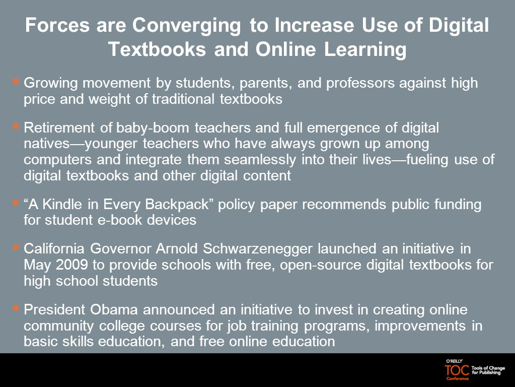 Digital Content is Driving an Evolution in Learning and Communication Lines are becoming blurred between online learning and digital textbooks, and between producers and consumers of content Estimates for total digital revenue in the higher education market are less than $100 million, with e-book sales contributing ~5 percent; digital revenue in K–12 has been lower due to focus on core reading and mathematics standards, standardized testing, and budget crisis Interactive learning on the Internet offers a mix of free and fee-based models, for public good and private profit Trade-offs exist between open access and publisher controlled Issues of access among different socioeconomic groups for digital textbooksand e-book devicesmay create a new digital divide Self-assessment is one of the key factors that can be automated in digital texts and help students, professors, and authors