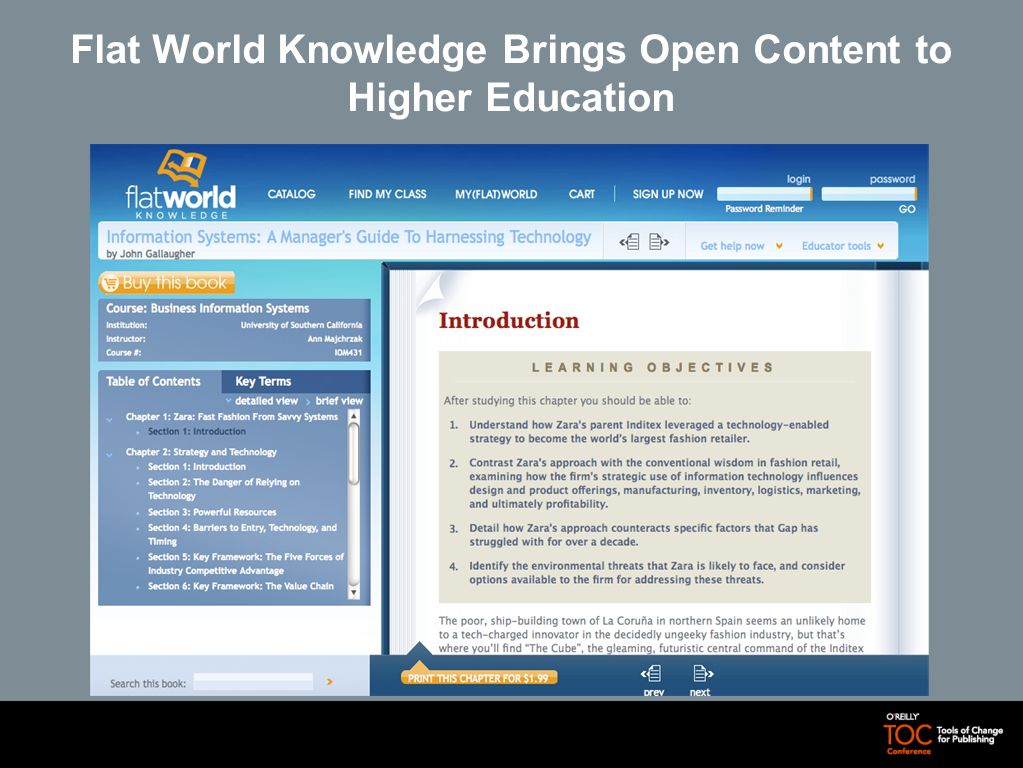 Flat World Knowledge Offers an Innovative Model to Provide Digital Textbooks Flat World Knowledge, a start-up company backed by over $11 million in venture capital, offers expert-authored and peer-reviewed textbooks, openly licensed, available free online and affordably offline Flat World Knowledge Business model is to provide content for textbook adoption that is as good as or better than current textbook, offer content for free, encourage purchase of add-on and convenience products Students can buy a PDF download of book or chapter, ~$30 black and white printed version, ~$60 color print version - PDF download includes print-your-own capability Creative Commons (open source) license and tools to modify and remix encourage new derivatives and adaptation Professors can create custom books, edit at sentence level, deliver unique books and print-on-demand versions to students