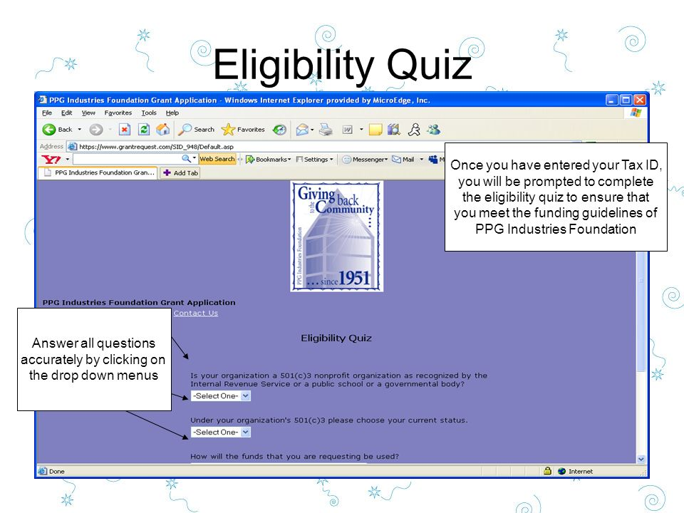 Eligibility Quiz Once you have entered your Tax ID, you will be prompted to complete the eligibility quiz to ensure that you meet the funding guidelines of PPG Industries Foundation Answer all questions accurately by clicking on the drop down menus