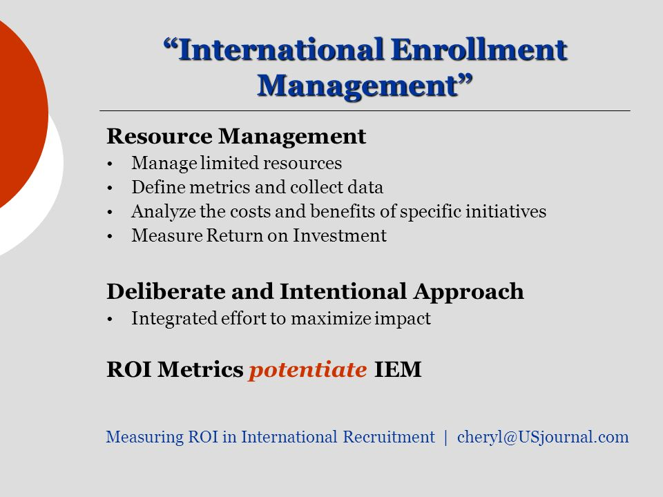 International Enrollment Management Resource Management Manage limited resources Define metrics and collect data Analyze the costs and benefits of spe
