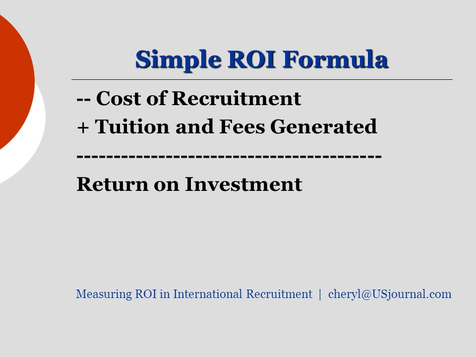 Simple ROI Formula -- Cost of Recruitment + Tuition and Fees Generated ----------------------------------------- Return on Investment Measuring ROI in