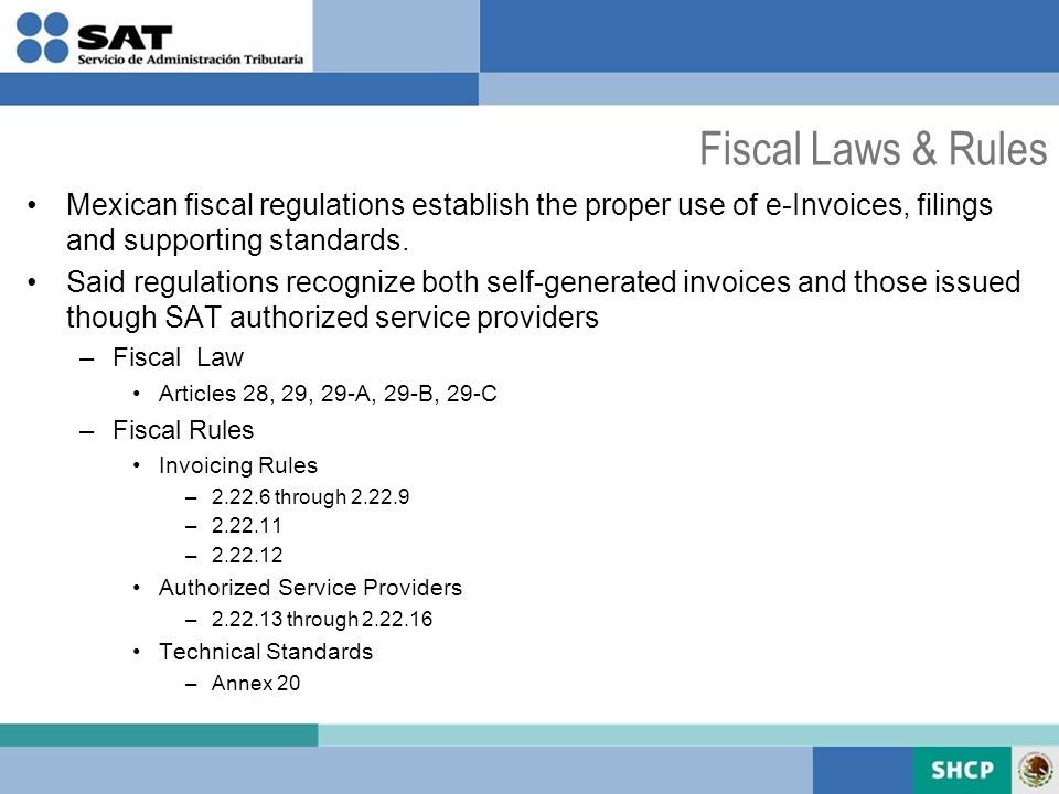 Fiscal Laws & Rules Mexican fiscal regulations establish the proper use of e-Invoices, filings and supporting standards.