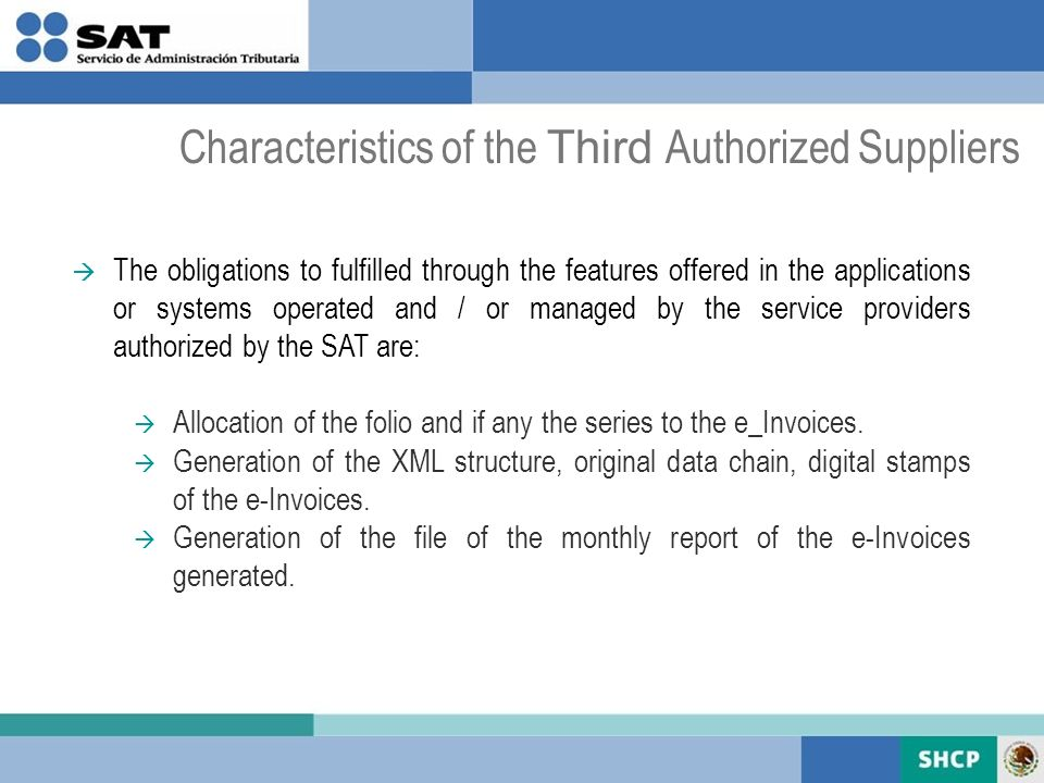 Characteristics of the Third Authorized Suppliers The obligations to fulfilled through the features offered in the applications or systems operated and / or managed by the service providers authorized by the SAT are: Allocation of the folio and if any the series to the e_Invoices.