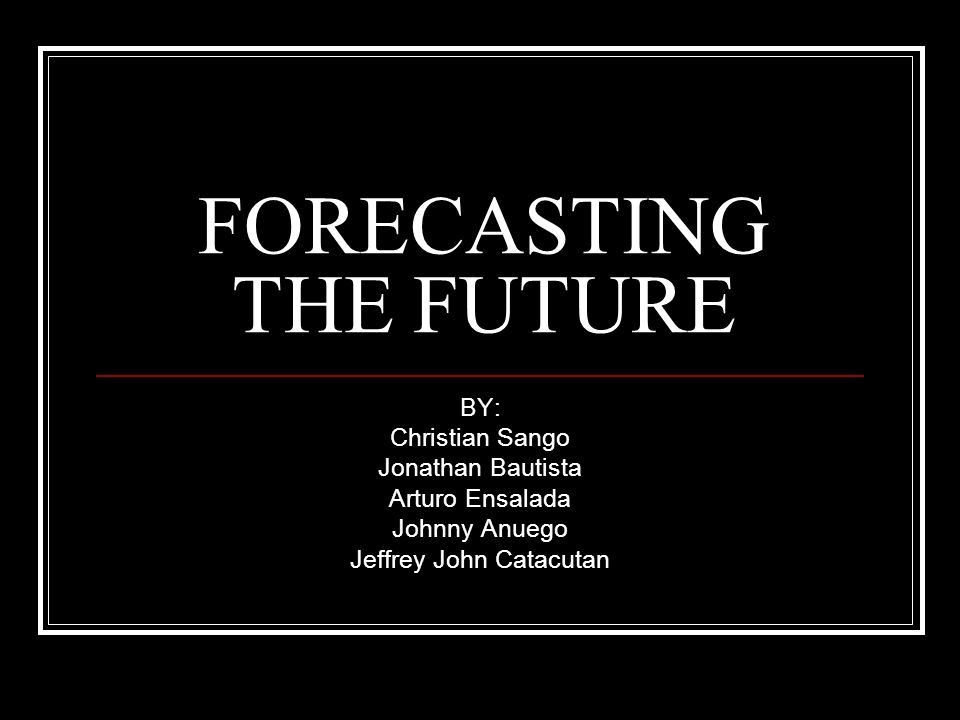 FORECASTING THE FUTURE BY: Christian Sango Jonathan Bautista Arturo Ensalada Johnny Anuego Jeffrey John Catacutan