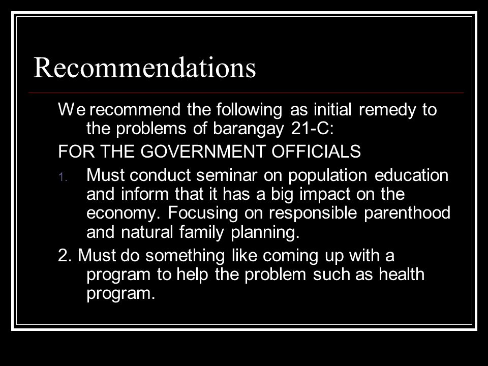 Recommendations We recommend the following as initial remedy to the problems of barangay 21-C: FOR THE GOVERNMENT OFFICIALS 1. Must conduct seminar on
