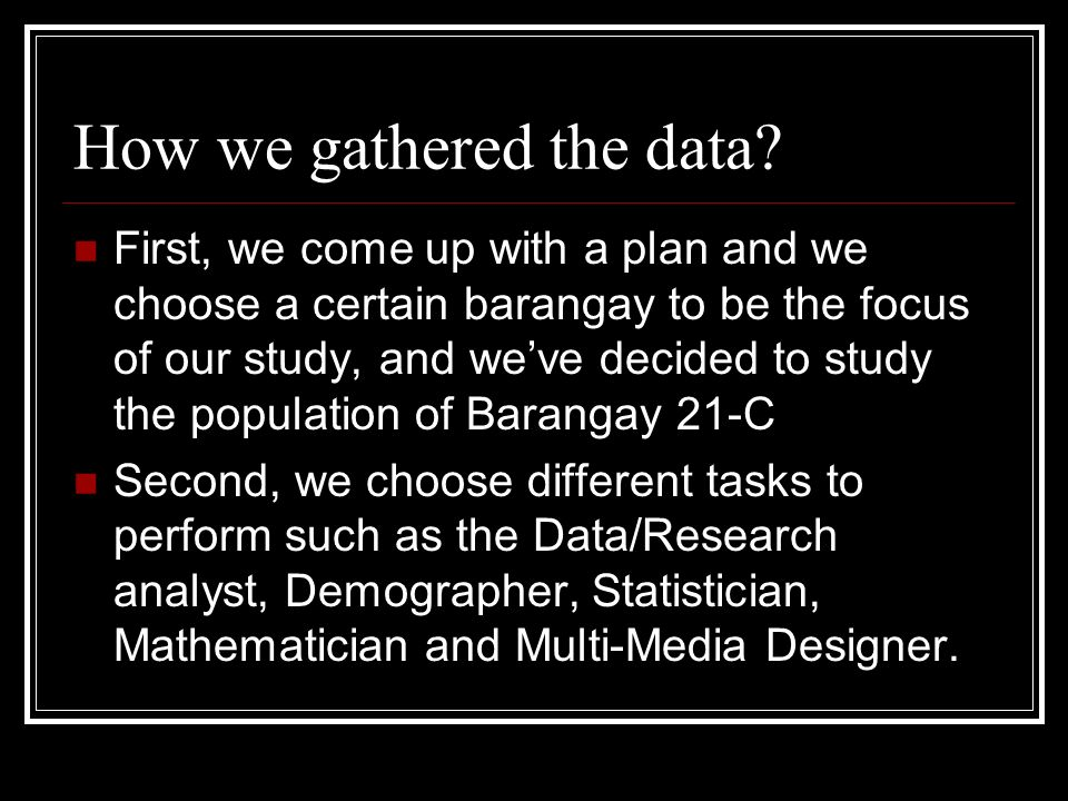 How we gathered the data? First, we come up with a plan and we choose a certain barangay to be the focus of our study, and weve decided to study the p
