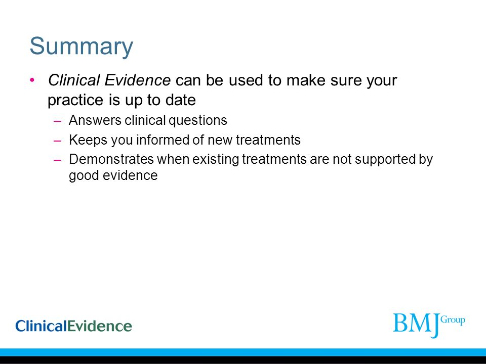 Summary Clinical Evidence can be used to make sure your practice is up to date –Answers clinical questions –Keeps you informed of new treatments –Demonstrates when existing treatments are not supported by good evidence