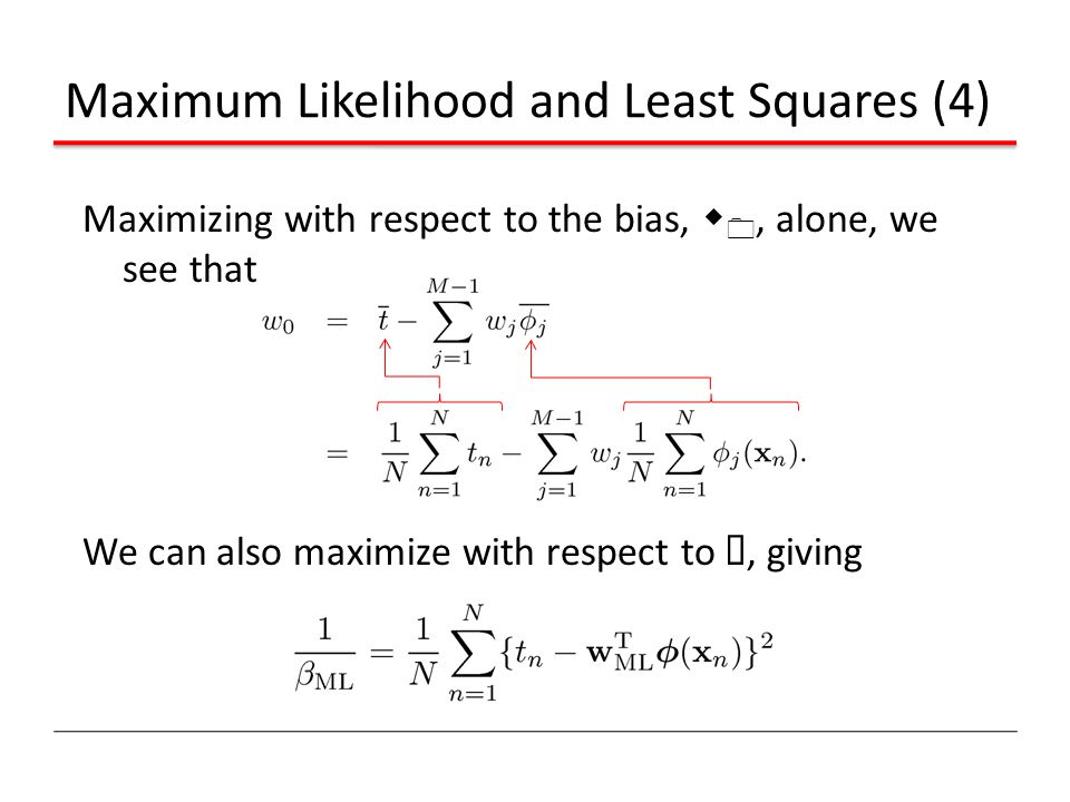 Maximum Likelihood and Least Squares (4) Maximizing with respect to the bias, w 0, alone, we see that We can also maximize with respect to ¯, giving