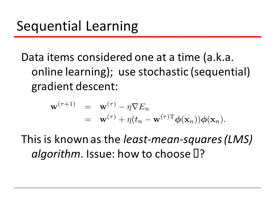 Sequential Learning Data items considered one at a time (a.k.a. online learning); use stochastic (sequential) gradient descent: This is known as the l
