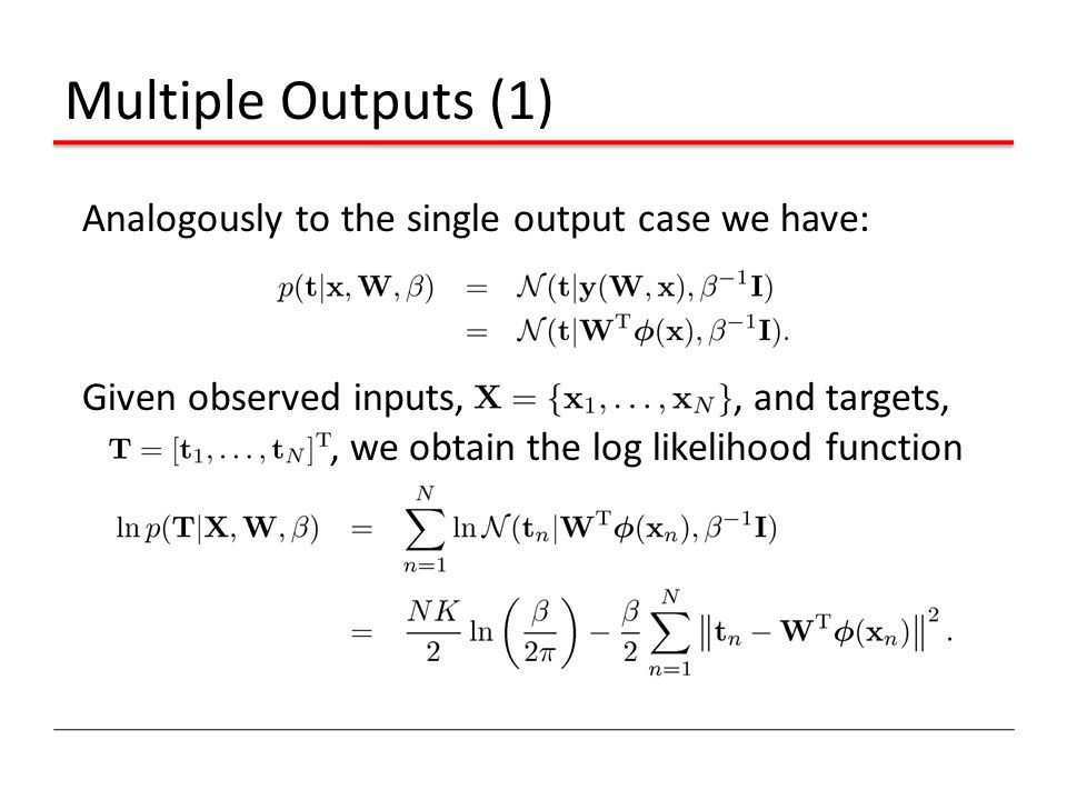 Multiple Outputs (1) Analogously to the single output case we have: Given observed inputs,, and targets,, we obtain the log likelihood function