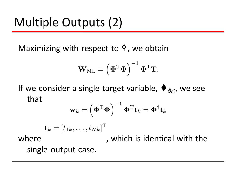 Multiple Outputs (2) Maximizing with respect to W, we obtain If we consider a single target variable, t k, we see that where, which is identical with