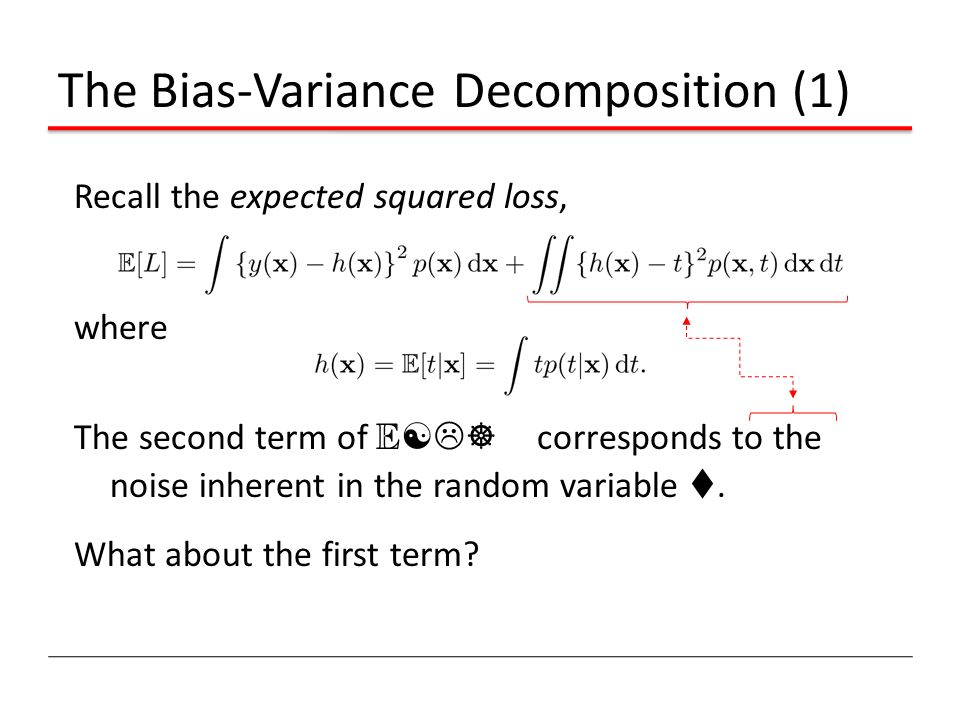 The Bias-Variance Decomposition (1) Recall the expected squared loss, where The second term of E [L] corresponds to the noise inherent in the random v
