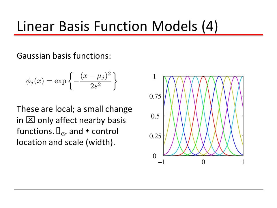 Linear Basis Function Models (4) Gaussian basis functions: These are local; a small change in x only affect nearby basis functions. ¹ j and s control