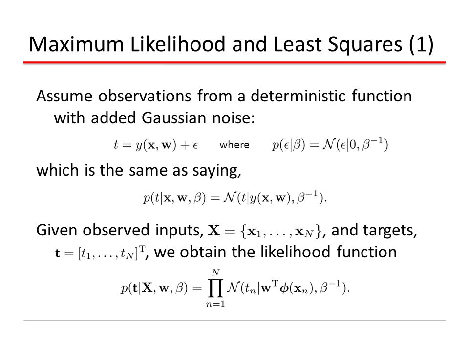 Maximum Likelihood and Least Squares (1) Assume observations from a deterministic function with added Gaussian noise: which is the same as saying, Giv