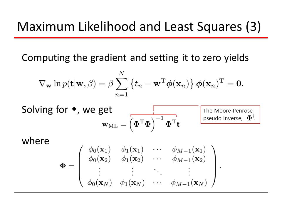 Computing the gradient and setting it to zero yields Solving for w, we get where Maximum Likelihood and Least Squares (3) The Moore-Penrose pseudo-inv