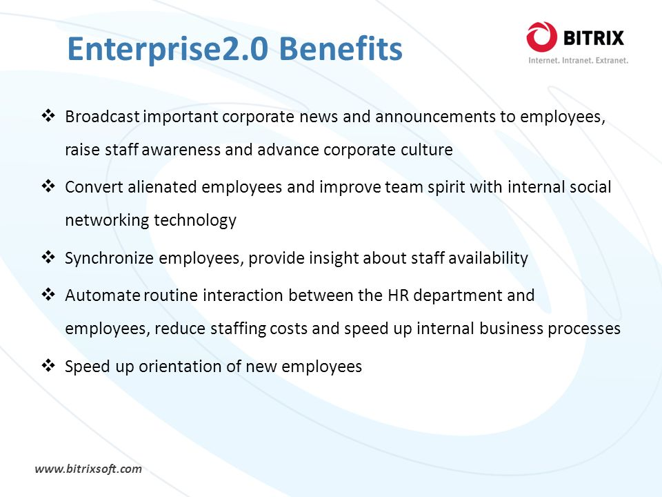 www.bitrixsoft.com Enterprise2.0 Benefits Broadcast important corporate news and announcements to employees, raise staff awareness and advance corpora