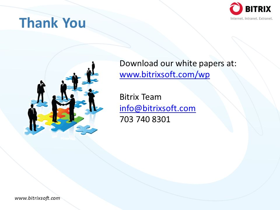 www.bitrixsoft.com Download our white papers at: www.bitrixsoft.com/wp www.bitrixsoft.com/wp Bitrix Team info@bitrixsoft.com 703 740 8301 Thank You