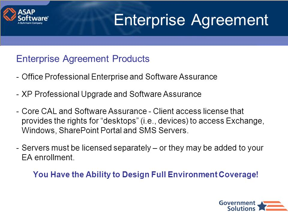 Enterprise Agreement Products -Office Professional Enterprise and Software Assurance -XP Professional Upgrade and Software Assurance -Core CAL and Sof