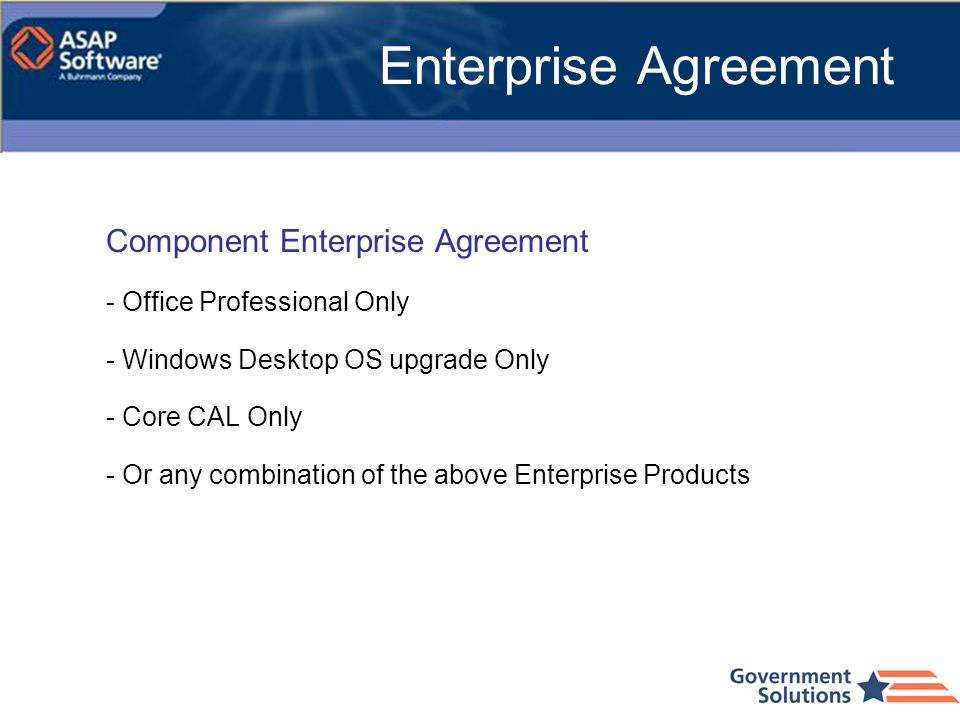 Component Enterprise Agreement - Office Professional Only - Windows Desktop OS upgrade Only - Core CAL Only - Or any combination of the above Enterpri