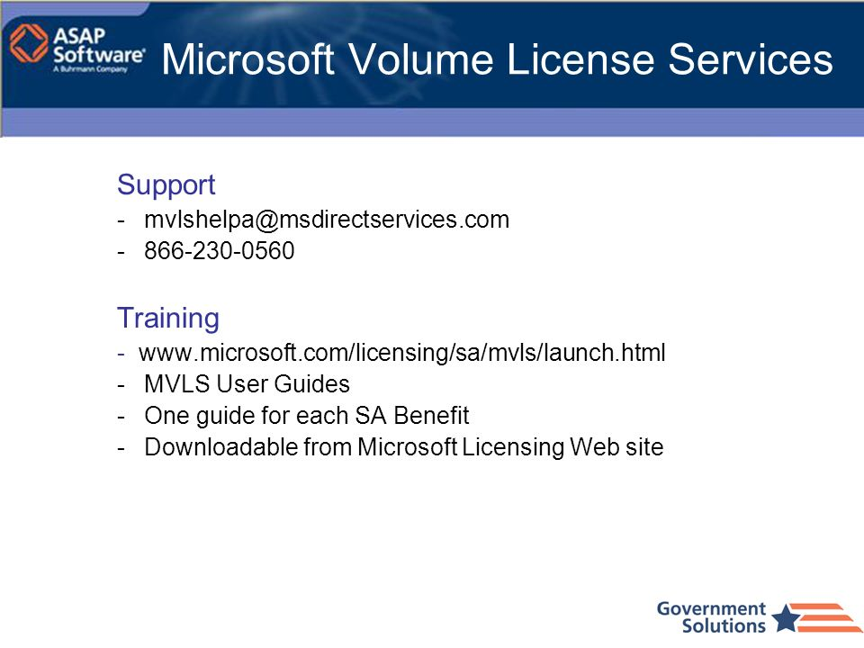Microsoft Volume License Services Support -mvlshelpa@msdirectservices.com -866-230-0560 Training - www.microsoft.com/licensing/sa/mvls/launch.html -MV