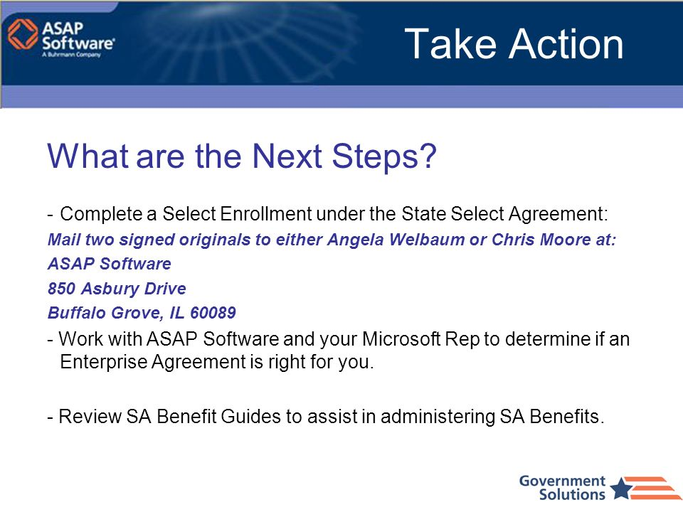 Take Action What are the Next Steps? -Complete a Select Enrollment under the State Select Agreement: Mail two signed originals to either Angela Welbau