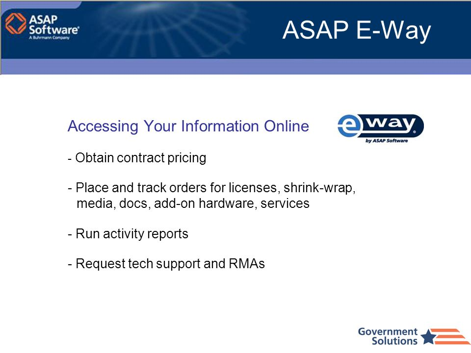 ASAP E-Way Accessing Your Information Online - Obtain contract pricing - Place and track orders for licenses, shrink-wrap, media, docs, add-on hardwar