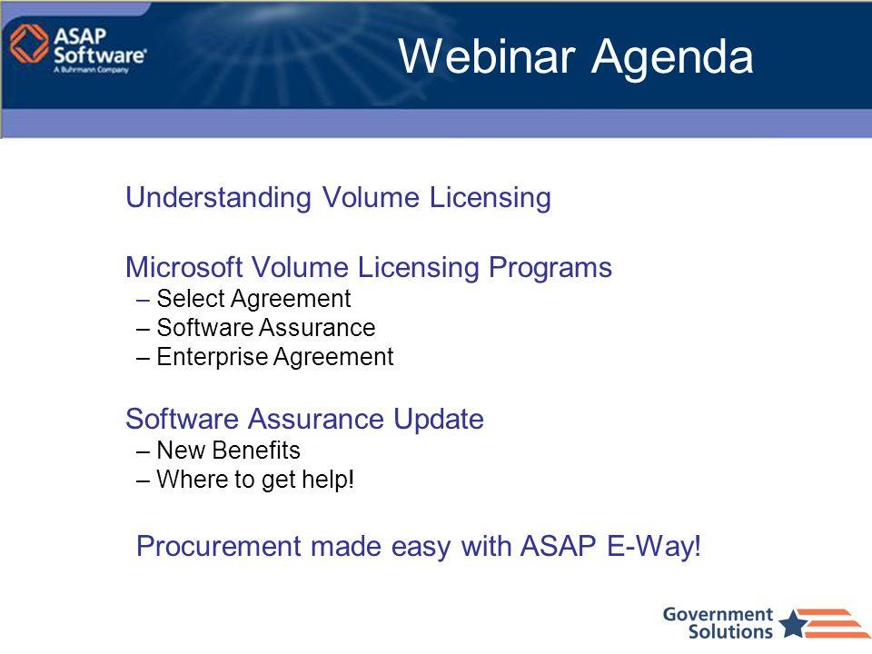 Webinar Agenda Understanding Volume Licensing Microsoft Volume Licensing Programs – Select Agreement – Software Assurance – Enterprise Agreement Softw