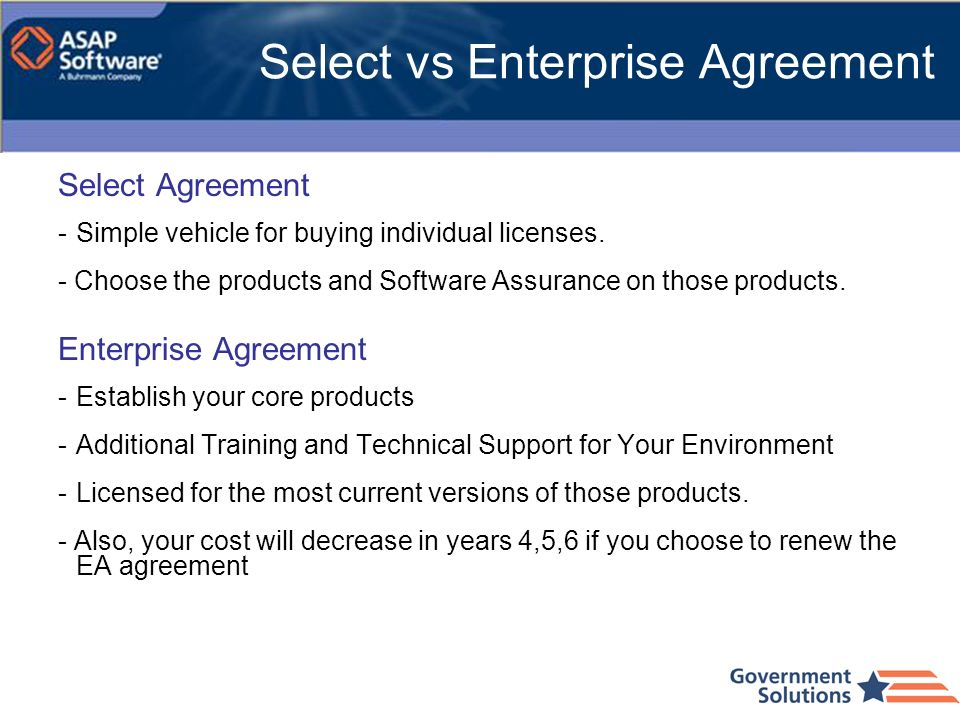 Select vs Enterprise Agreement Select Agreement -Simple vehicle for buying individual licenses. - Choose the products and Software Assurance on those