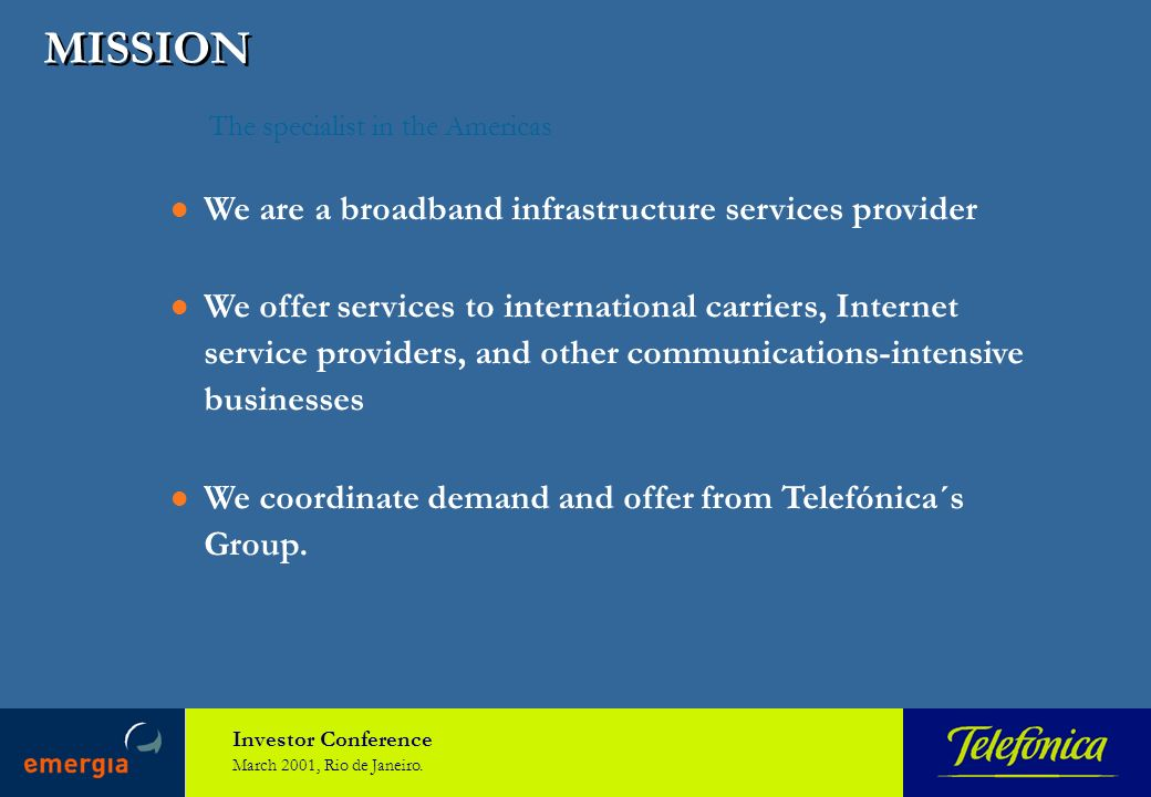 Investor Conference March 2001, Rio de Janeiro. MISSION The specialist in the Americas We are a broadband infrastructure services provider We offer se