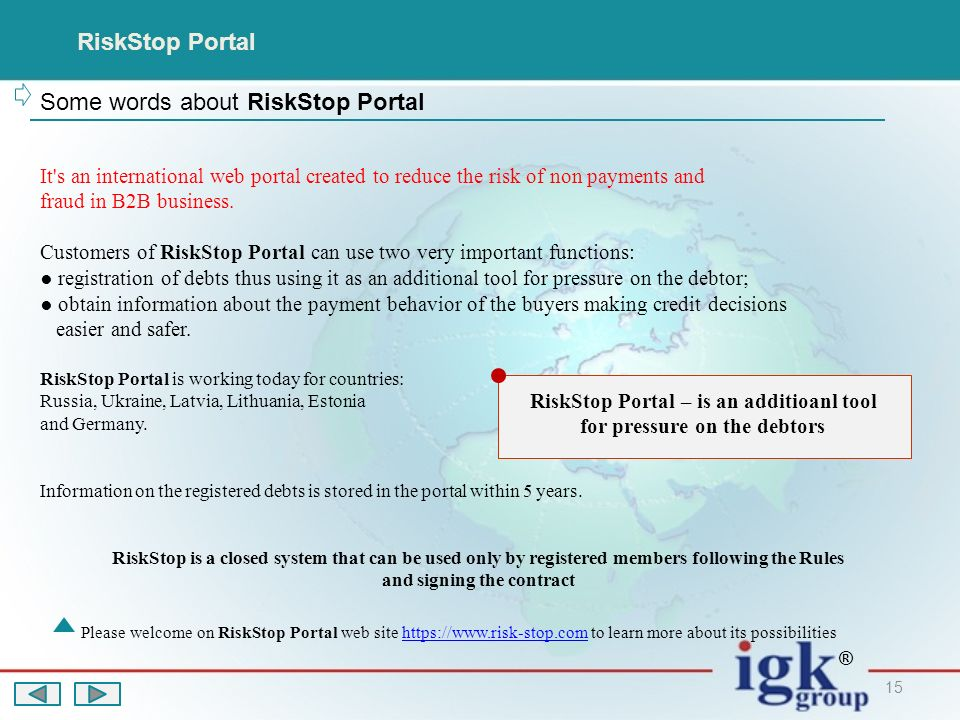 15 RiskStop Portal Some words about RiskStop Portal Please welcome on RiskStop Portal web site   to learn more about its possibilitieshttps://  ® It s an international web portal created to reduce the risk of non payments and fraud in B2B business.
