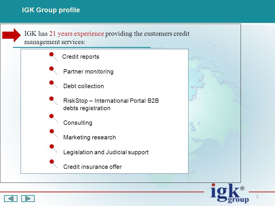 3 IGK Group profile Credit reports Partner monitoring Debt collection RiskStop – International Portal B2B debts registration Consulting Marketing research Legislation and Judicial support Credit insurance offer IGK has 21 years experience providing the customers credit management services: ®