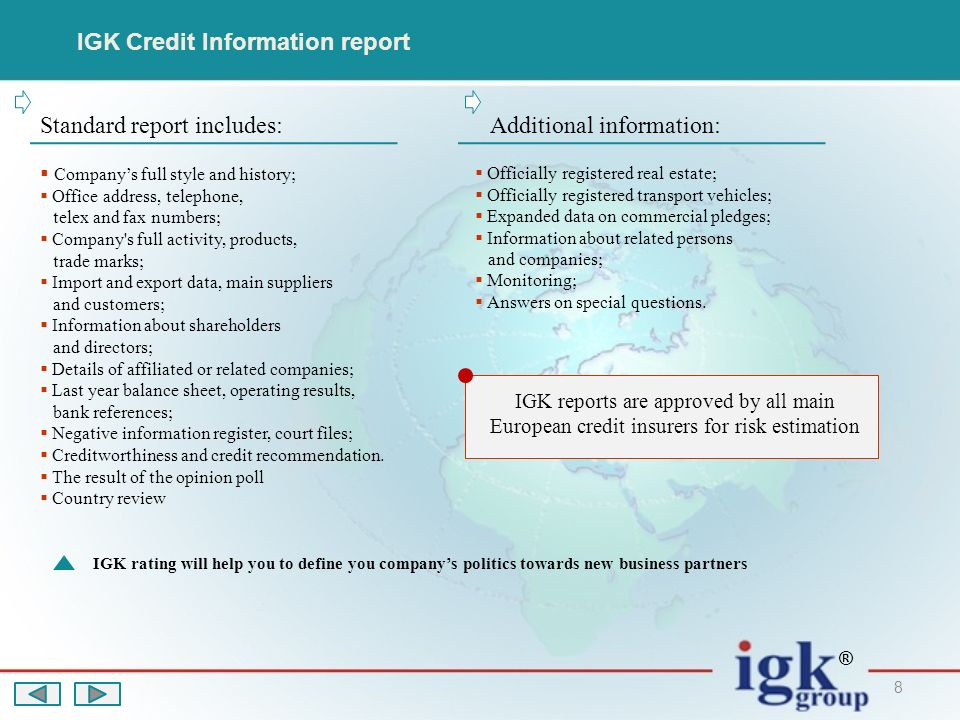 8 IGK Credit Information report Standard report includes:Additional information: Companys full style and history; Office address, telephone, telex and fax numbers; Company s full activity, products, trade marks; Import and export data, main suppliers and customers; Information about shareholders and directors; Details of affiliated or related companies; Last year balance sheet, operating results, bank references; Negative information register, court files; Creditworthiness and credit recommendation.