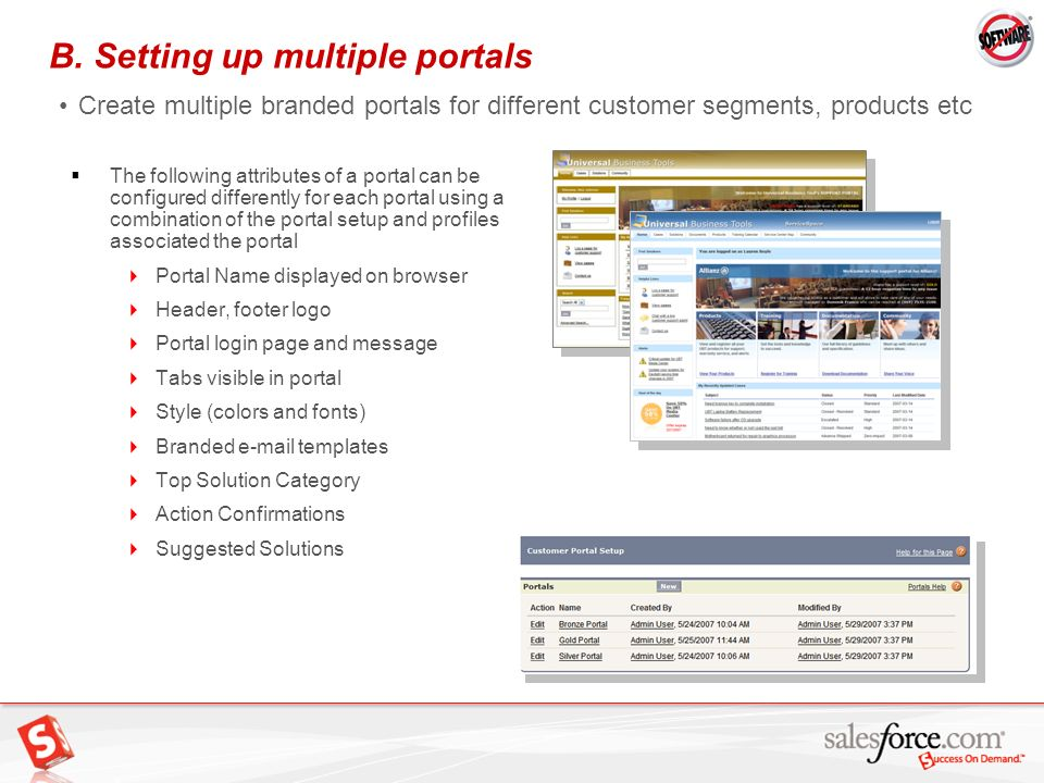 12 B. Setting up multiple portals Create multiple branded portals for different customer segments, products etc The following attributes of a portal c