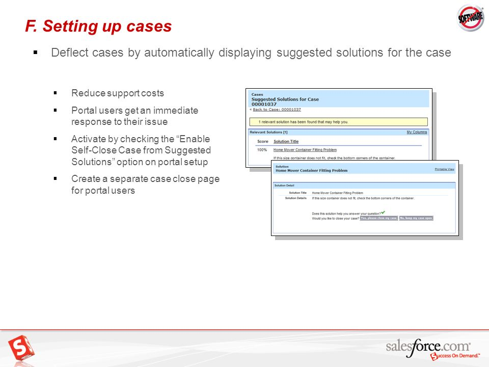 23 Reduce support costs Portal users get an immediate response to their issue Activate by checking the Enable Self-Close Case from Suggested Solutions