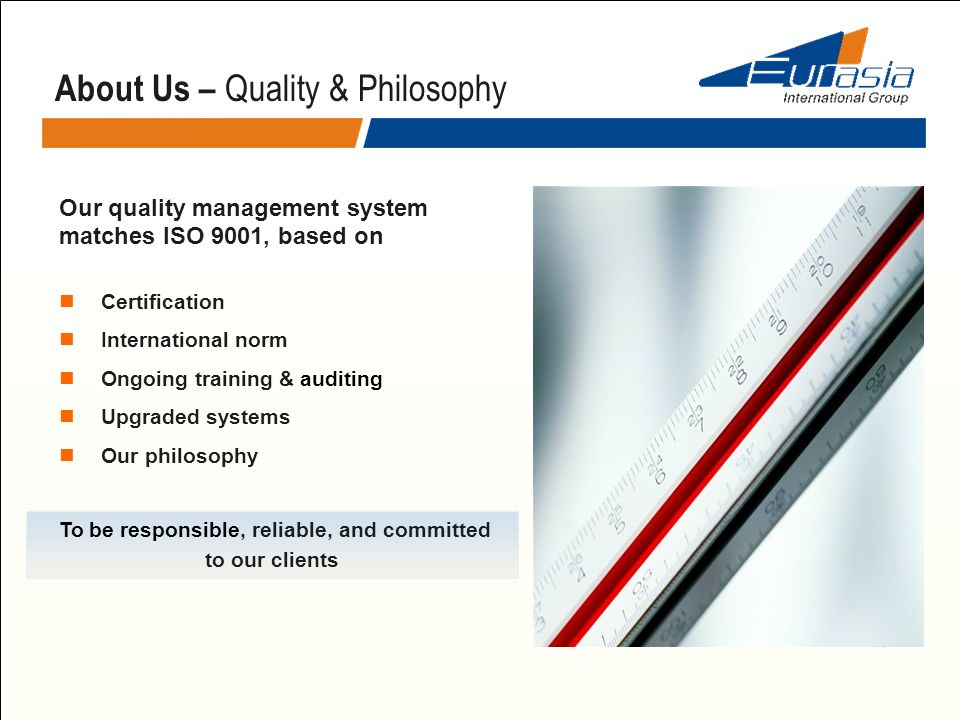 Our quality management system matches ISO 9001, based on Certification International norm Ongoing training & auditing Upgraded systems Our philosophy